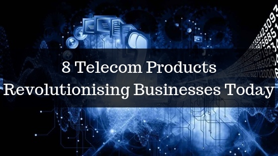 8 Telecom Products Revolutionising Businesses Today